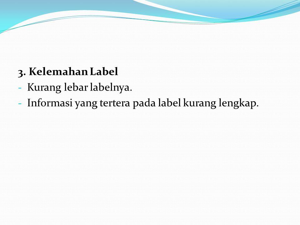 3. Kelemahan Label - Kurang lebar labelnya. - Informasi yang tertera pada label kurang lengkap.
