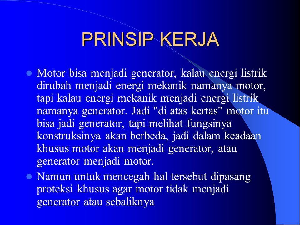 PRINSIP KERJA Motor bisa menjadi generator, kalau energi listrik dirubah menjadi energi mekanik namanya motor, tapi kalau energi mekanik menjadi energ