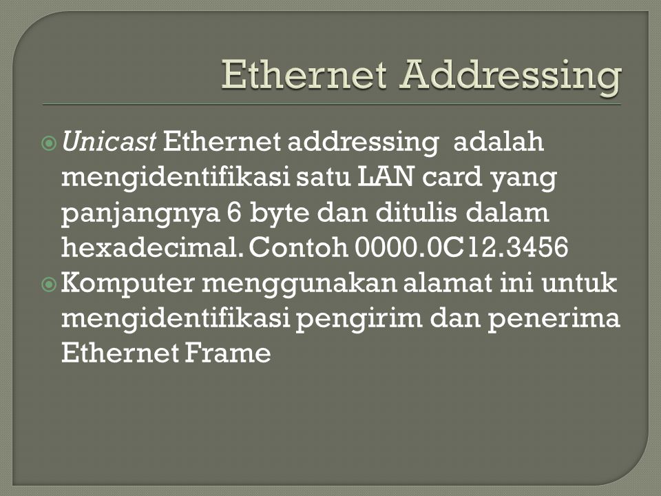  Unicast Ethernet addressing adalah mengidentifikasi satu LAN card yang panjangnya 6 byte dan ditulis dalam hexadecimal. Contoh 0000.0C12.3456  Komp
