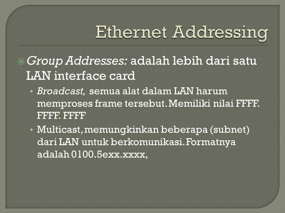  Group Addresses: adalah lebih dari satu LAN interface card Broadcast, semua alat dalam LAN harum memproses frame tersebut. Memiliki nilai FFFF. FFFF