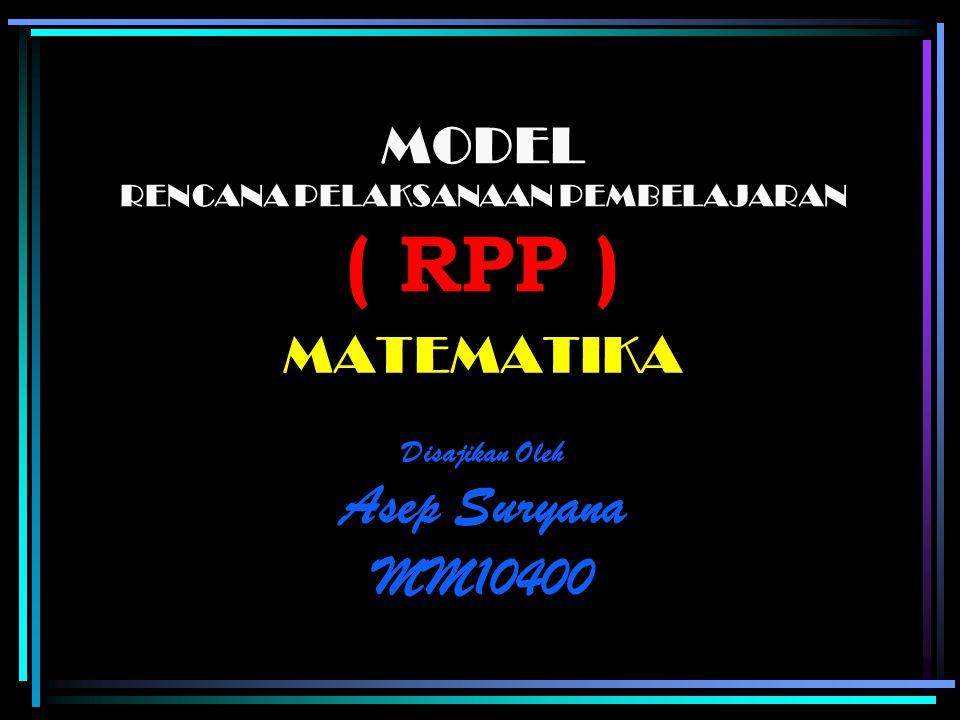 MODEL RENCANA PELAKSANAAN PEMBELAJARAN ( RPP ) MATEMATIKA Disajikan Oleh Asep Suryana MM10400