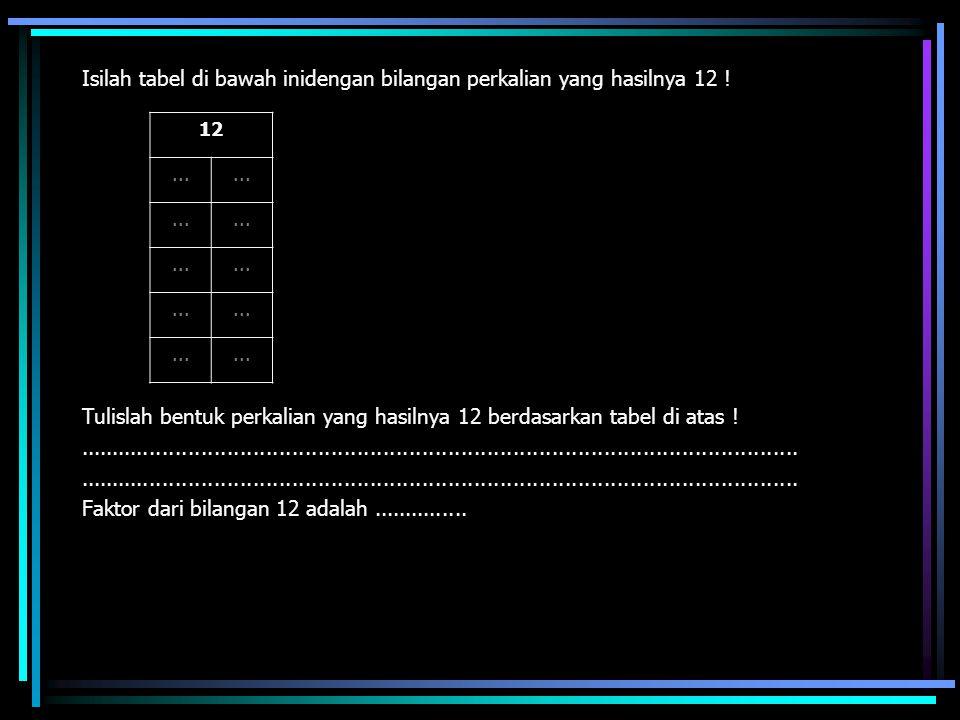 Isilah tabel di bawah inidengan bilangan perkalian yang hasilnya 12 ! Tulislah bentuk perkalian yang hasilnya 12 berdasarkan tabel di atas !..........