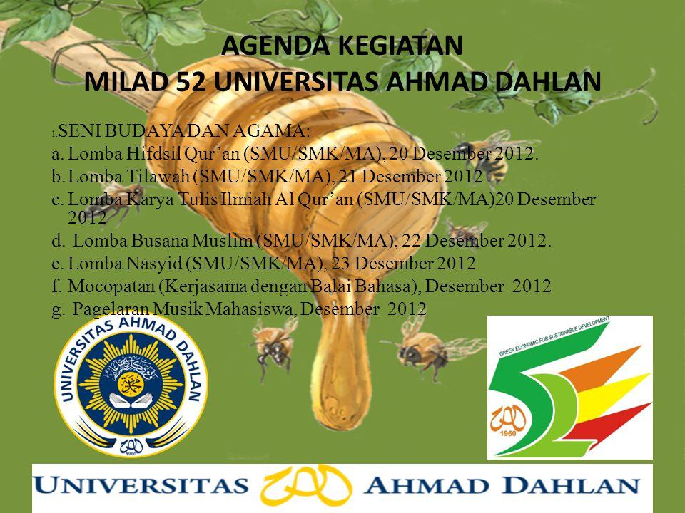 AGENDA KEGIATAN MILAD 52 UNIVERSITAS AHMAD DAHLAN 1. SENI BUDAYA DAN AGAMA: a.Lomba Hifdsil Qur'an (SMU/SMK/MA), 20 Desember 2012. b.Lomba Tilawah (SM
