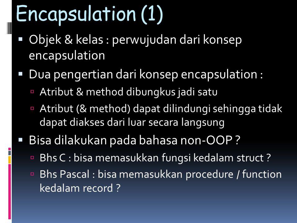 Encapsulation (1)  Objek & kelas : perwujudan dari konsep encapsulation  Dua pengertian dari konsep encapsulation :  Atribut & method dibungkus jadi satu  Atribut (& method) dapat dilindungi sehingga tidak dapat diakses dari luar secara langsung  Bisa dilakukan pada bahasa non-OOP .