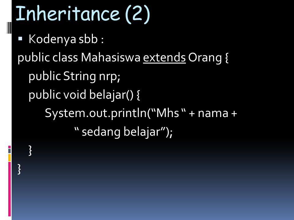 Inheritance (2)  Kodenya sbb : public class Mahasiswa extends Orang { public String nrp; public void belajar() { System.out.println( Mhs + nama + sedang belajar ); }