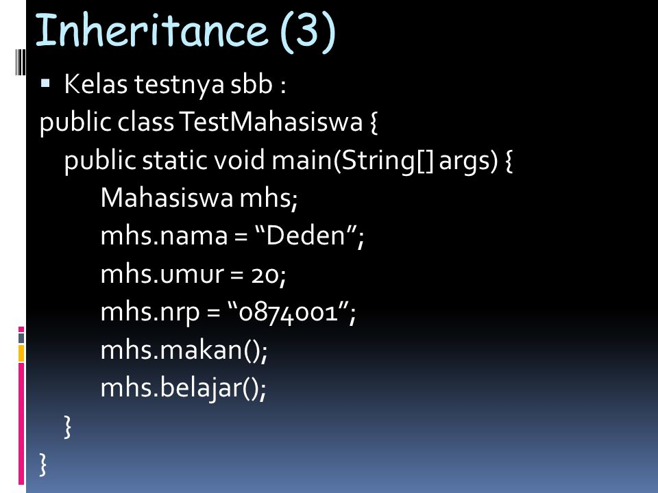 Inheritance (3)  Kelas testnya sbb : public class TestMahasiswa { public static void main(String[] args) { Mahasiswa mhs; mhs.nama = Deden ; mhs.umur = 20; mhs.nrp = 0874001 ; mhs.makan(); mhs.belajar(); }