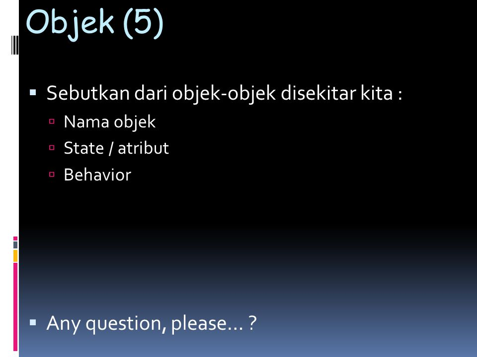 Objek (5)  Sebutkan dari objek-objek disekitar kita :  Nama objek  State / atribut  Behavior  Any question, please… ?