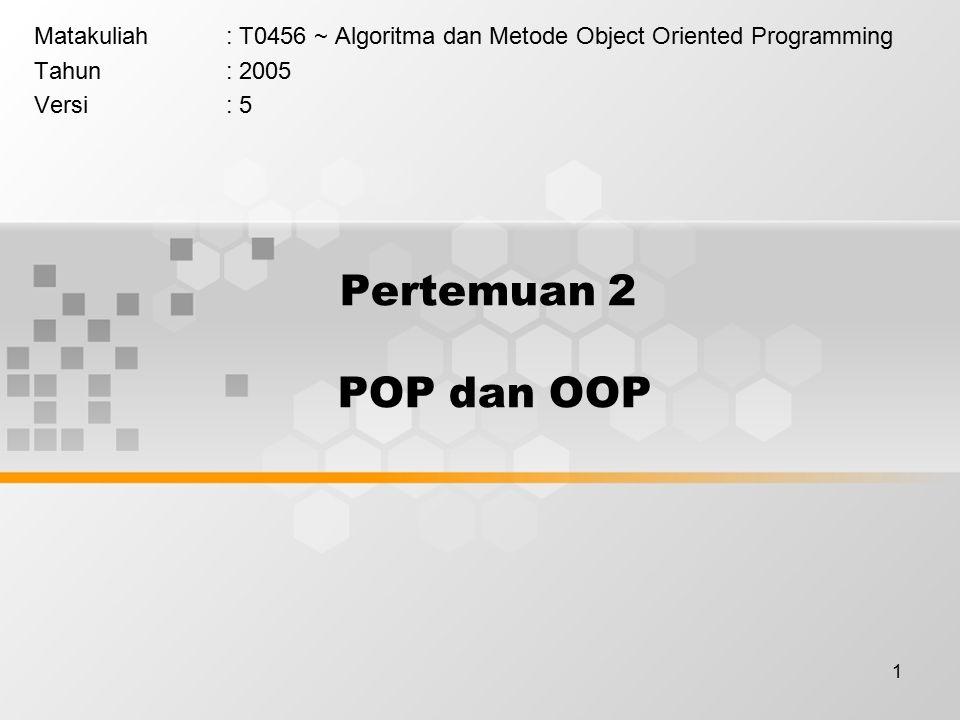 1 Pertemuan 2 POP dan OOP Matakuliah: T0456 ~ Algoritma dan Metode Object Oriented Programming Tahun: 2005 Versi: 5