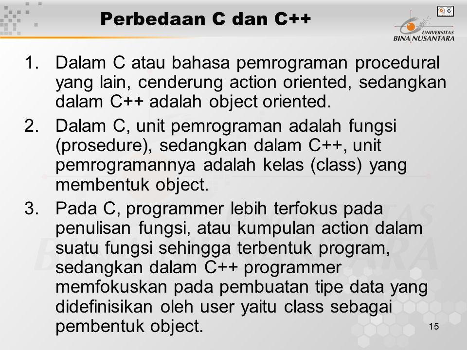 15 1.Dalam C atau bahasa pemrograman procedural yang lain, cenderung action oriented, sedangkan dalam C++ adalah object oriented. 2.Dalam C, unit pemr