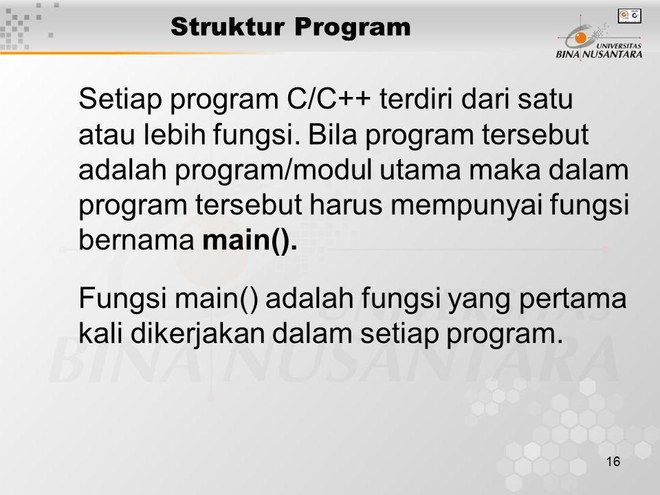 16 Setiap program C/C++ terdiri dari satu atau lebih fungsi. Bila program tersebut adalah program/modul utama maka dalam program tersebut harus mempun