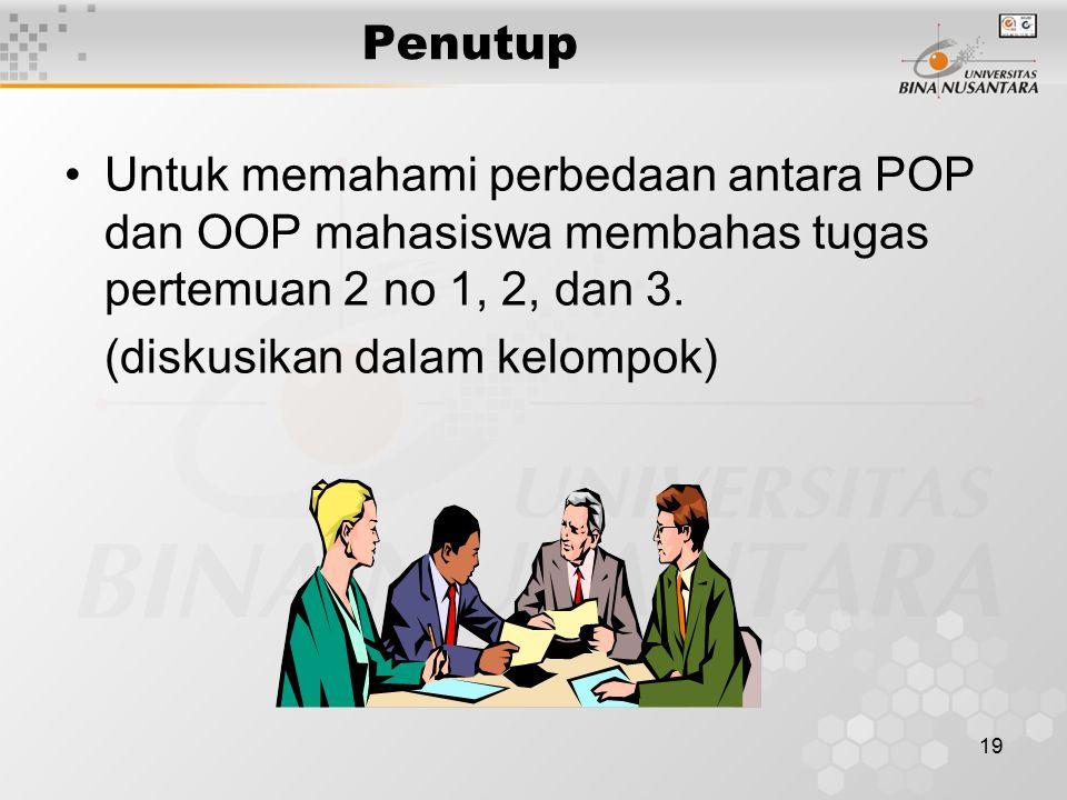 19 Penutup Untuk memahami perbedaan antara POP dan OOP mahasiswa membahas tugas pertemuan 2 no 1, 2, dan 3. (diskusikan dalam kelompok)