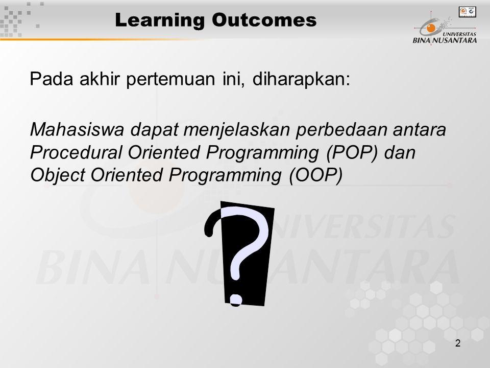 2 Learning Outcomes Pada akhir pertemuan ini, diharapkan: Mahasiswa dapat menjelaskan perbedaan antara Procedural Oriented Programming (POP) dan Objec