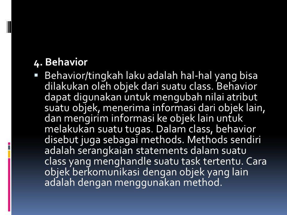 4. Behavior  Behavior/tingkah laku adalah hal-hal yang bisa dilakukan oleh objek dari suatu class. Behavior dapat digunakan untuk mengubah nilai atri