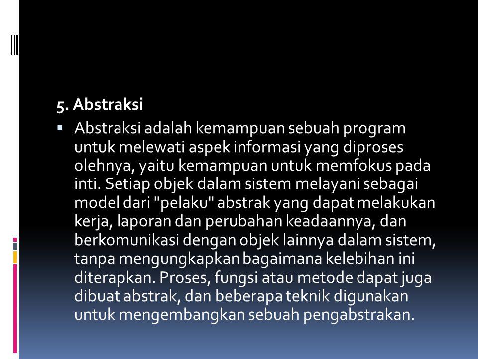 5. Abstraksi  Abstraksi adalah kemampuan sebuah program untuk melewati aspek informasi yang diproses olehnya, yaitu kemampuan untuk memfokus pada int
