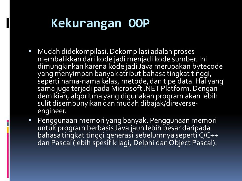 Kekurangan OOP  Mudah didekompilasi. Dekompilasi adalah proses membalikkan dari kode jadi menjadi kode sumber. Ini dimungkinkan karena kode jadi Java