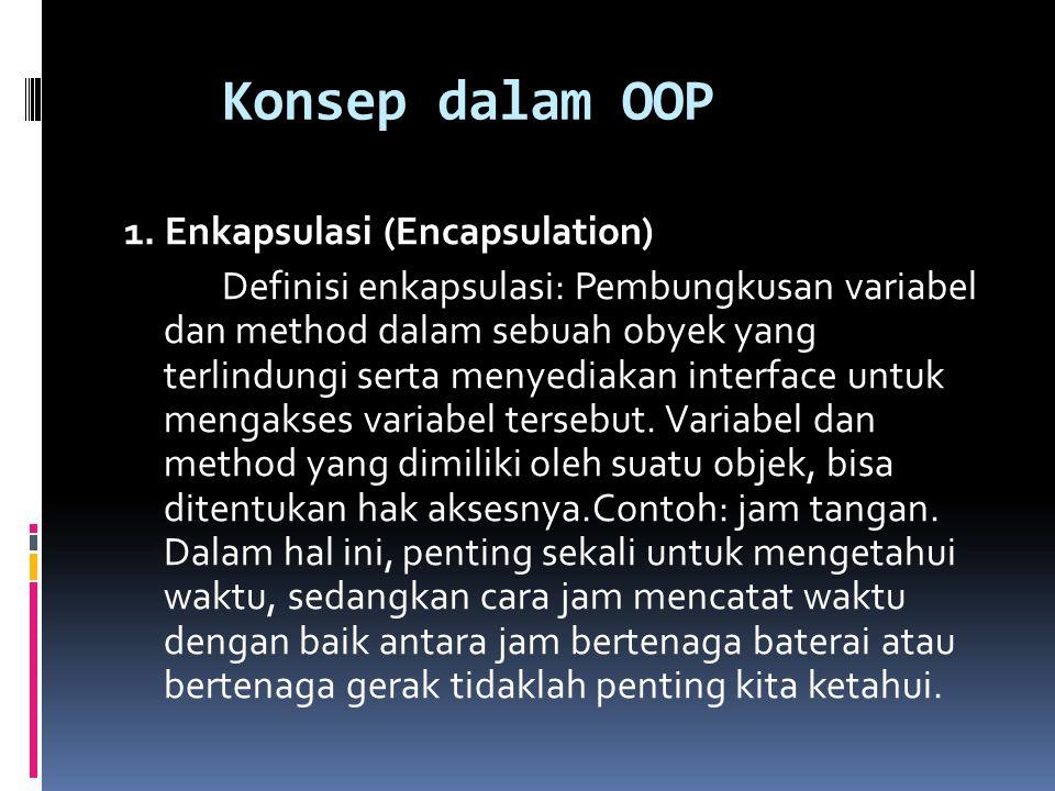 Konsep dalam OOP 1. Enkapsulasi (Encapsulation) Definisi enkapsulasi: Pembungkusan variabel dan method dalam sebuah obyek yang terlindungi serta menye