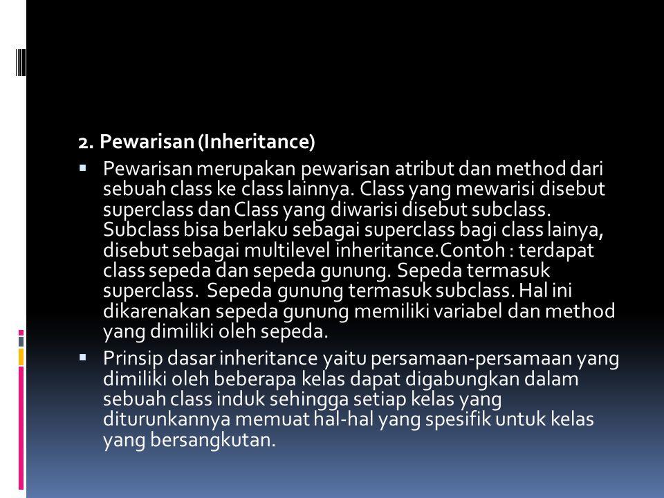 2. Pewarisan (Inheritance)  Pewarisan merupakan pewarisan atribut dan method dari sebuah class ke class lainnya. Class yang mewarisi disebut supercla