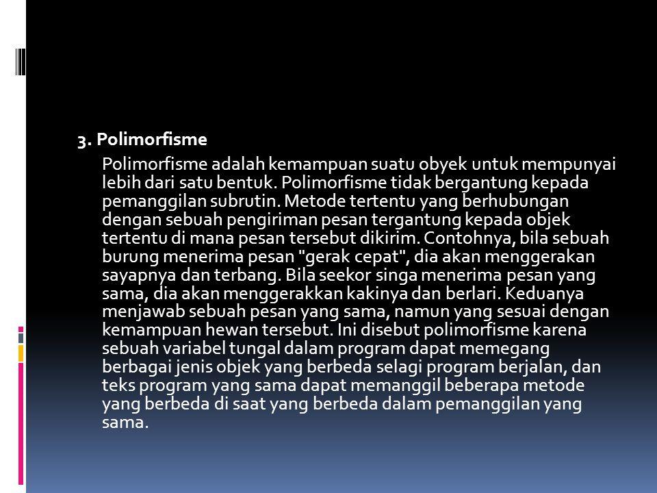3. Polimorfisme Polimorfisme adalah kemampuan suatu obyek untuk mempunyai lebih dari satu bentuk. Polimorfisme tidak bergantung kepada pemanggilan sub