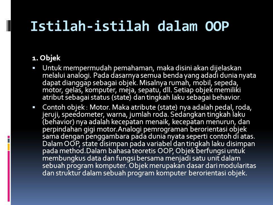 Istilah-istilah dalam OOP 1. Objek  Untuk mempermudah pemahaman, maka disini akan dijelaskan melalui analogi. Pada dasarnya semua benda yang adadi du