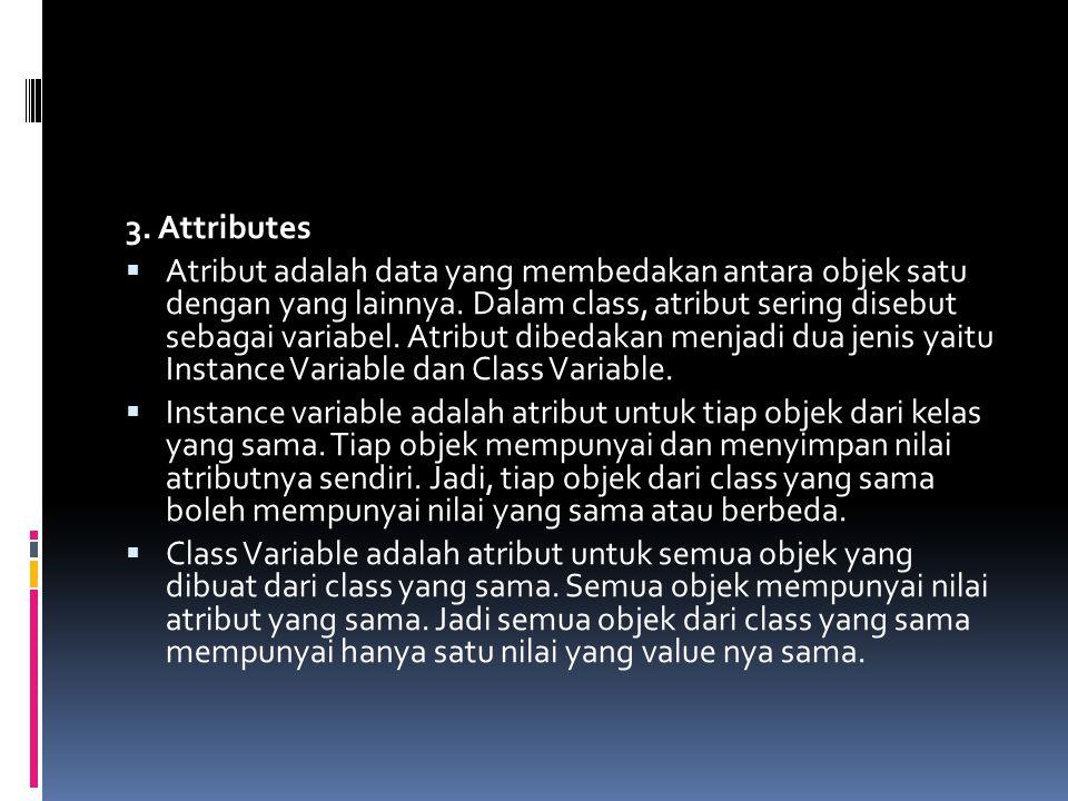 3. Attributes  Atribut adalah data yang membedakan antara objek satu dengan yang lainnya. Dalam class, atribut sering disebut sebagai variabel. Atrib