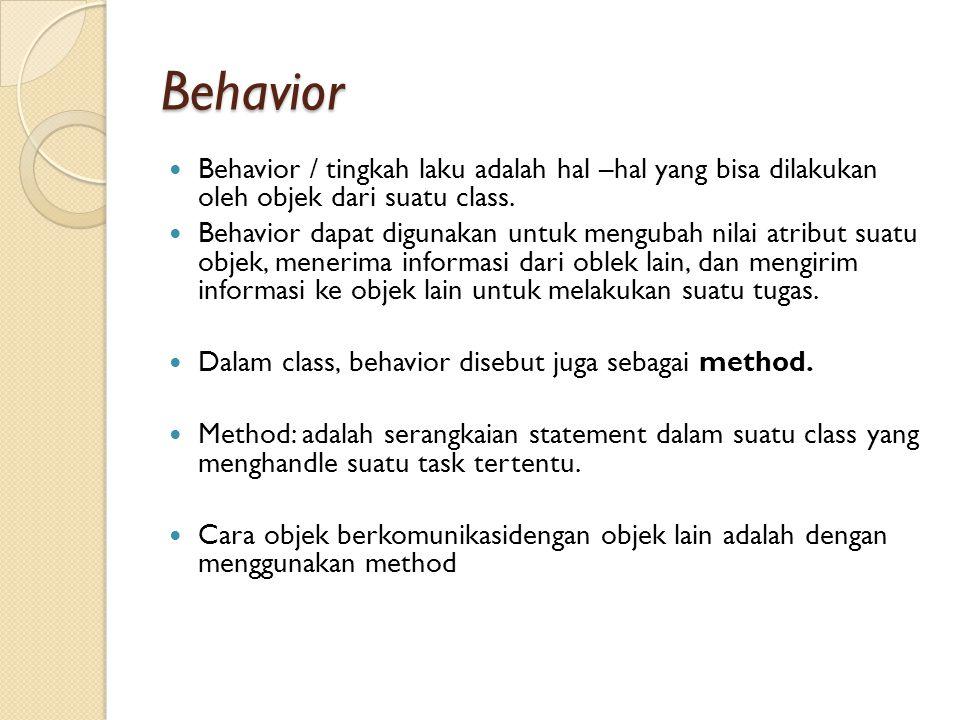 Behavior Behavior / tingkah laku adalah hal –hal yang bisa dilakukan oleh objek dari suatu class. Behavior dapat digunakan untuk mengubah nilai atribu