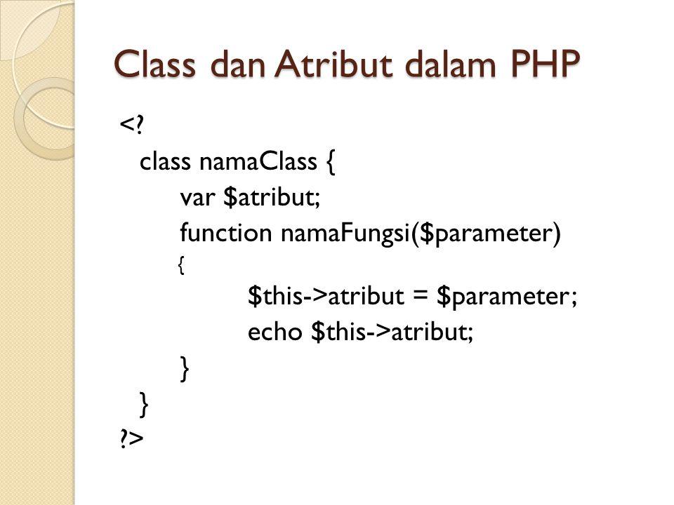 Class dan Atribut dalam PHP <? class namaClass { var $atribut; function namaFungsi($parameter) { $this->atribut = $parameter; echo $this->atribut; } ?