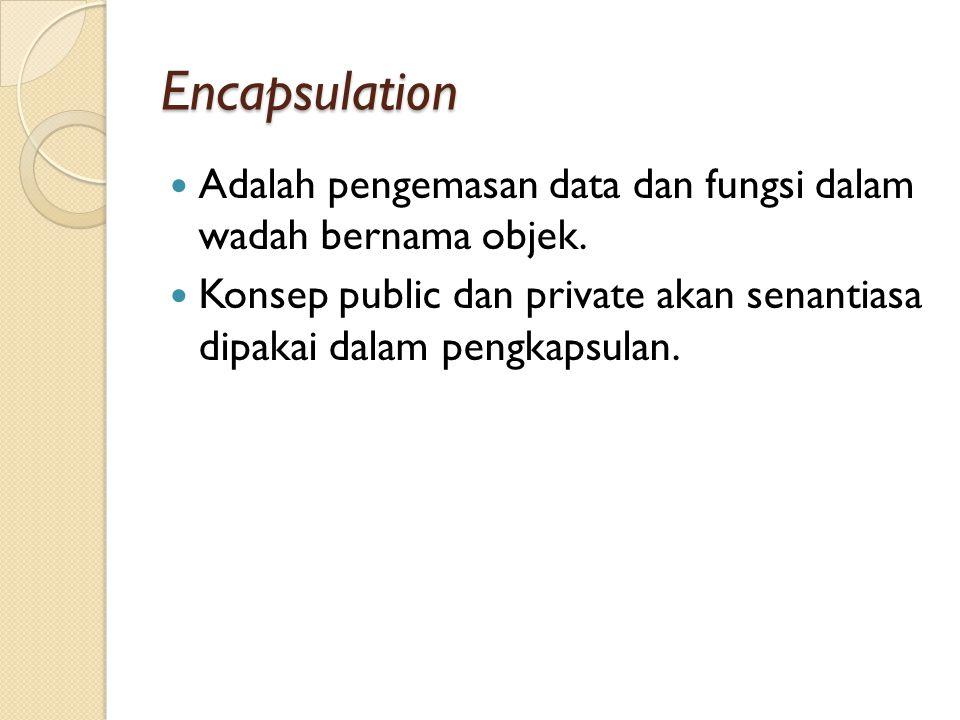 Encapsulation Adalah pengemasan data dan fungsi dalam wadah bernama objek. Konsep public dan private akan senantiasa dipakai dalam pengkapsulan.