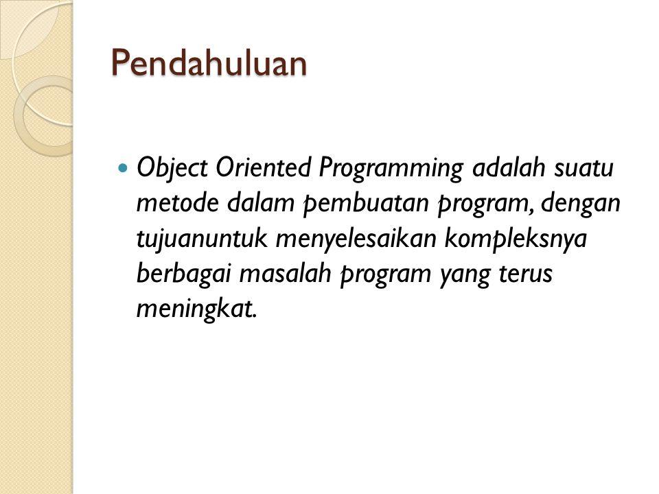 Pendahuluan Object Oriented Programming adalah suatu metode dalam pembuatan program, dengan tujuanuntuk menyelesaikan kompleksnya berbagai masalah pro