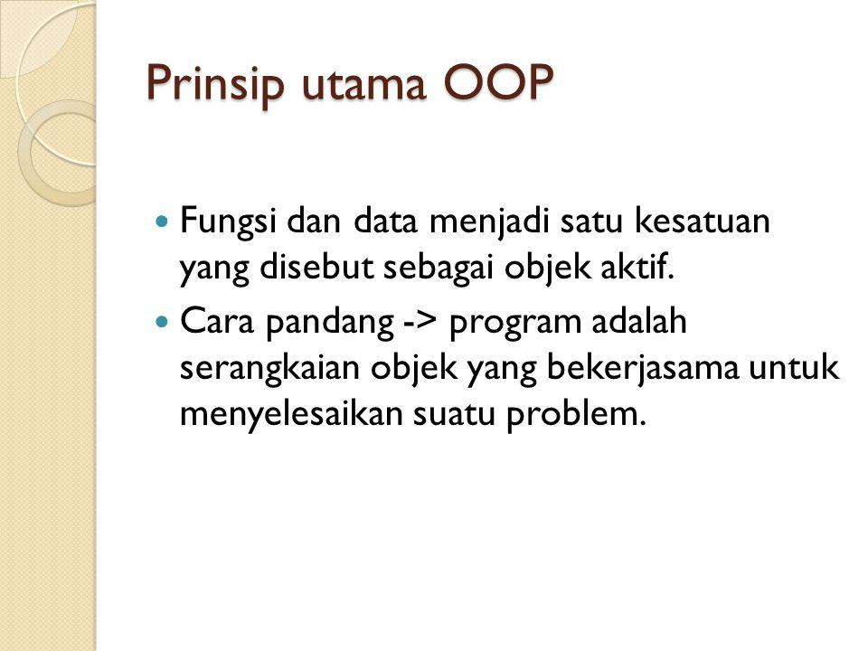 Prinsip utama OOP Fungsi dan data menjadi satu kesatuan yang disebut sebagai objek aktif. Cara pandang -> program adalah serangkaian objek yang bekerj