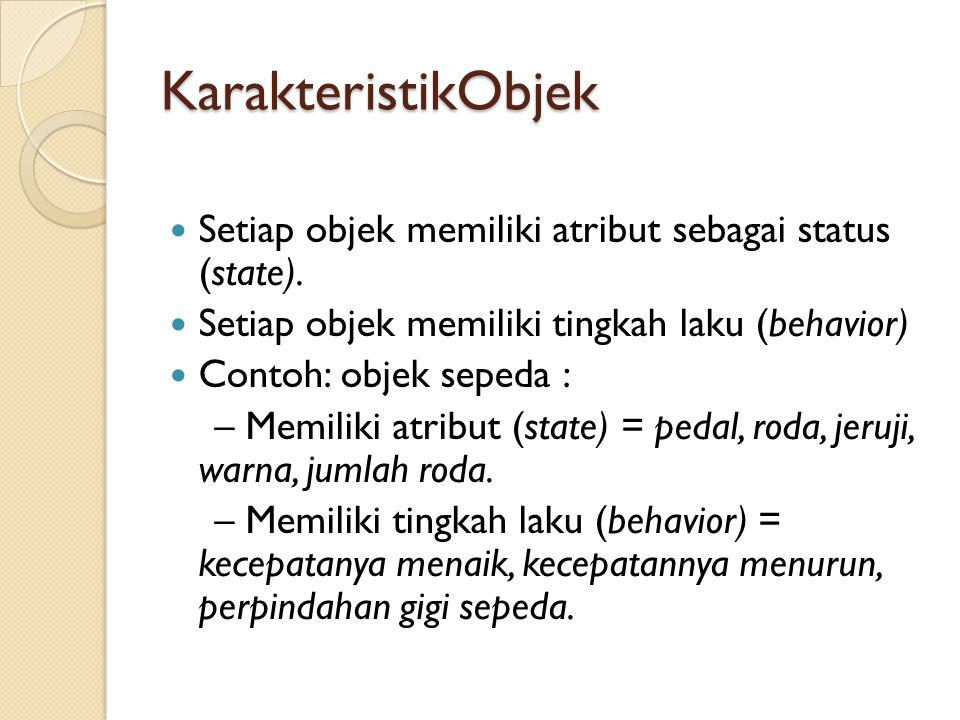 KarakteristikObjek Setiap objek memiliki atribut sebagai status (state). Setiap objek memiliki tingkah laku (behavior) Contoh: objek sepeda : – Memili