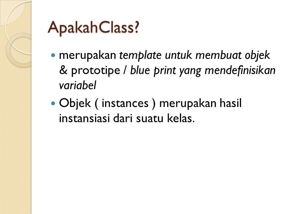 ApakahClass? merupakan template untuk membuat objek & prototipe / blue print yang mendefinisikan variabel Objek ( instances ) merupakan hasil instansi