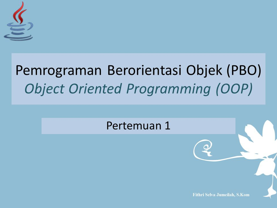 Pemrograman Berorientasi Objek (PBO) Object Oriented Programming (OOP) Pertemuan 1