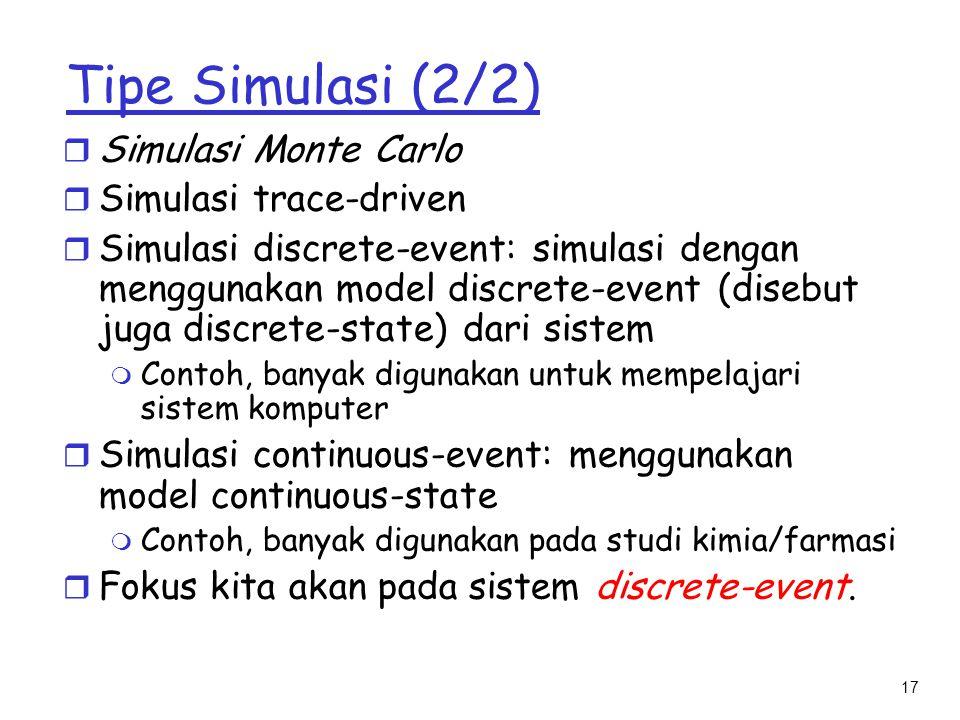 17 Tipe Simulasi (2/2) r Simulasi Monte Carlo r Simulasi trace-driven r Simulasi discrete-event: simulasi dengan menggunakan model discrete-event (dis