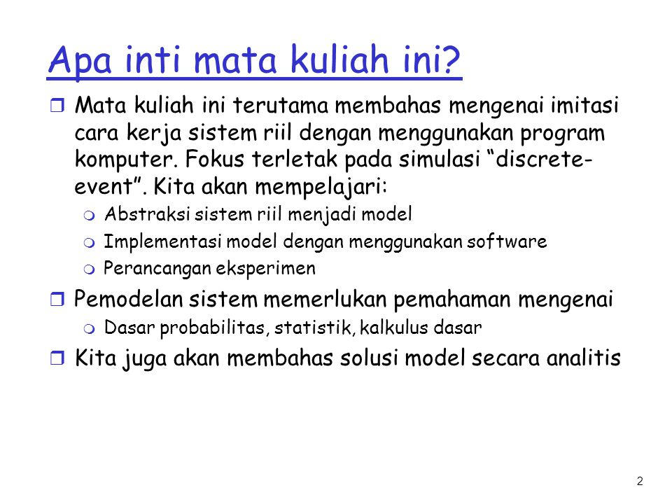 2 Apa inti mata kuliah ini? r Mata kuliah ini terutama membahas mengenai imitasi cara kerja sistem riil dengan menggunakan program komputer. Fokus ter