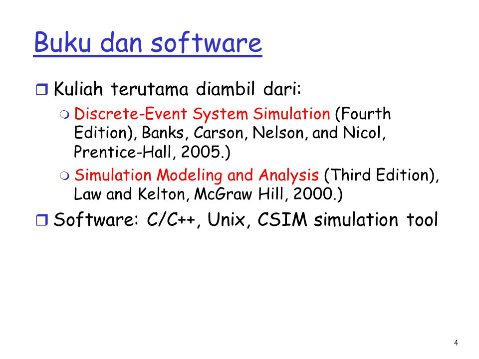 4 Buku dan software r Kuliah terutama diambil dari: m Discrete-Event System Simulation (Fourth Edition), Banks, Carson, Nelson, and Nicol, Prentice-Ha