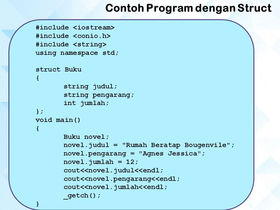 Contoh Program dengan Struct #include using namespace std; struct Buku { string judul; string pengarang; int jumlah; }; void main() { Buku novel; nove