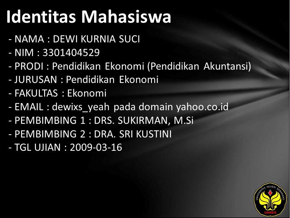 Identitas Mahasiswa - NAMA : DEWI KURNIA SUCI - NIM : 3301404529 - PRODI : Pendidikan Ekonomi (Pendidikan Akuntansi) - JURUSAN : Pendidikan Ekonomi - FAKULTAS : Ekonomi - EMAIL : dewixs_yeah pada domain yahoo.co.id - PEMBIMBING 1 : DRS.