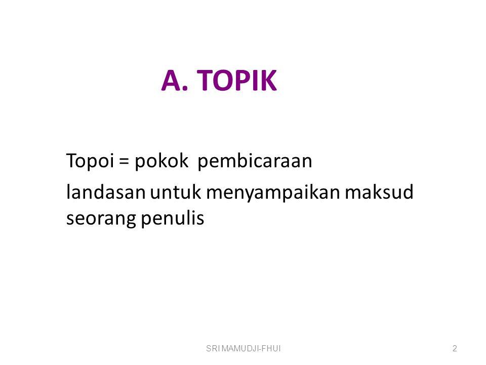 A. TOPIK Topoi = pokok pembicaraan landasan untuk menyampaikan maksud seorang penulis SRI MAMUDJI-FHUI2