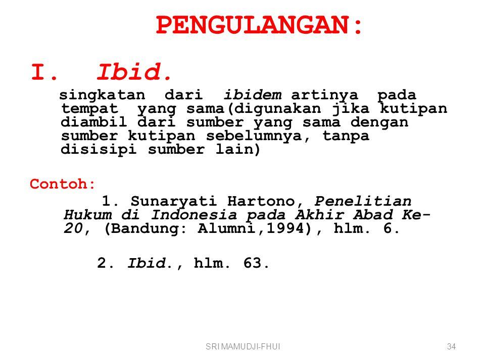PENGULANGAN: I. Ibid. singkatan dari ibidem artinya pada tempat yang sama(digunakan jika kutipan diambil dari sumber yang sama dengan sumber kutipan s
