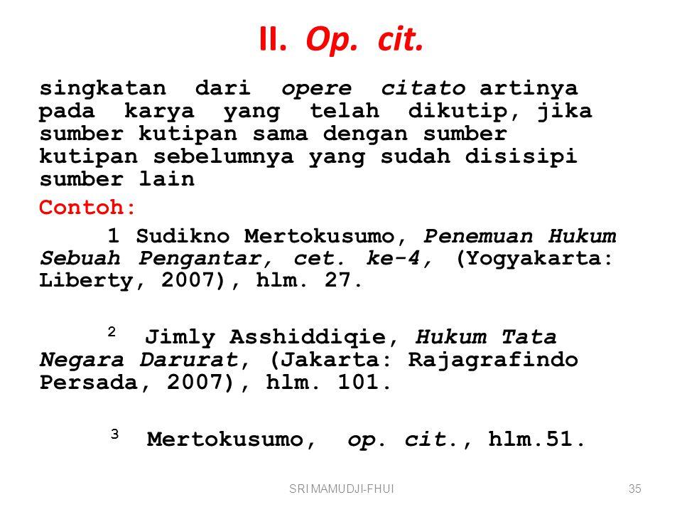 II. Op. cit. singkatan dari opere citato artinya pada karya yang telah dikutip, jika sumber kutipan sama dengan sumber kutipan sebelumnya yang sudah d
