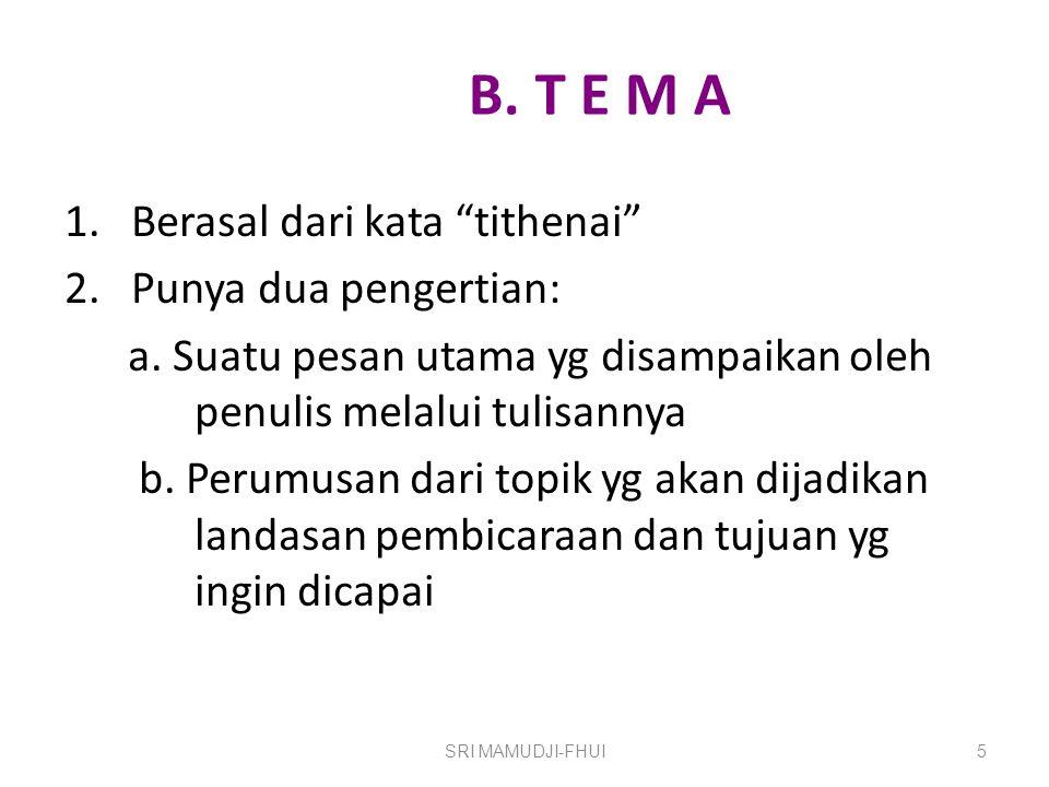 """B. T E M A 1. Berasal dari kata """"tithenai"""" 2. Punya dua pengertian: a. Suatu pesan utama yg disampaikan oleh penulis melalui tulisannya b. Perumusan d"""