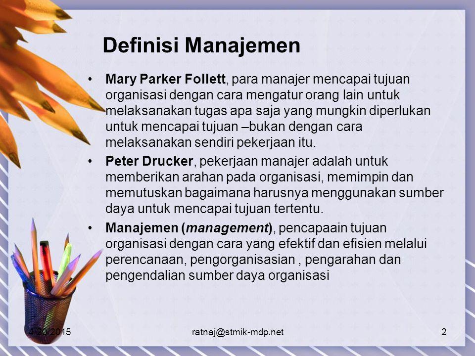 4/20/2015ratnaj@stmik-mdp.net2 Definisi Manajemen Mary Parker Follett, para manajer mencapai tujuan organisasi dengan cara mengatur orang lain untuk melaksanakan tugas apa saja yang mungkin diperlukan untuk mencapai tujuan –bukan dengan cara melaksanakan sendiri pekerjaan itu.