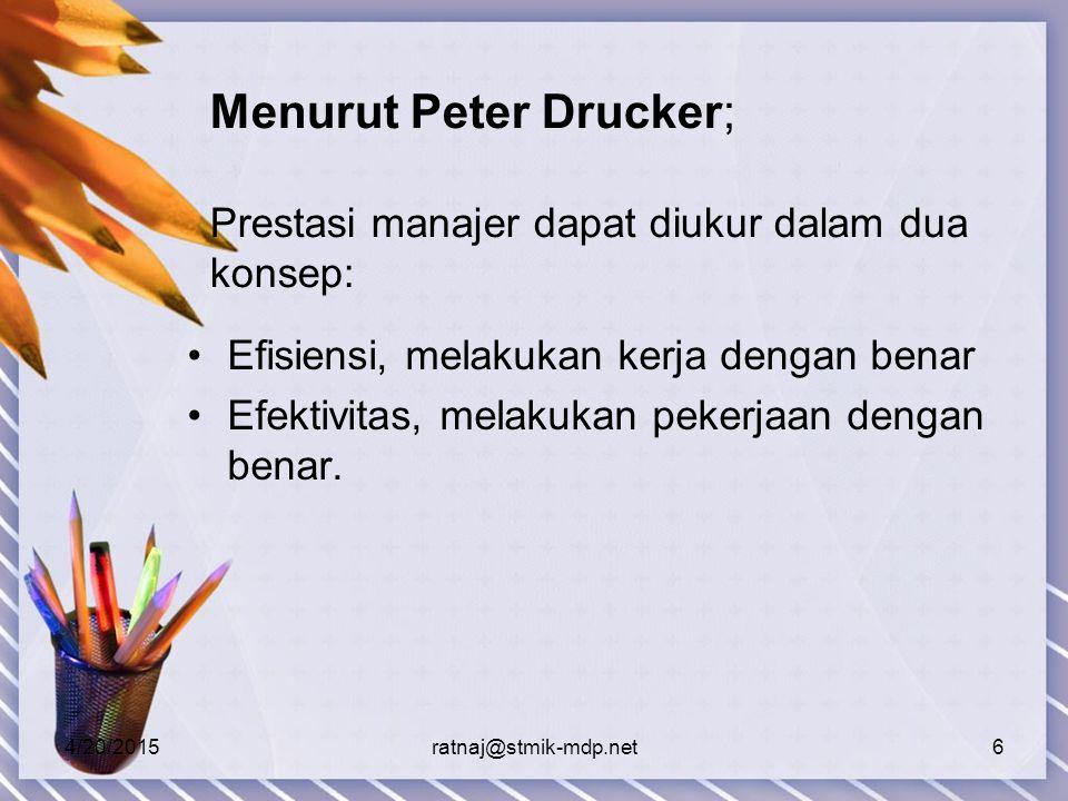 4/20/2015ratnaj@stmik-mdp.net6 Menurut Peter Drucker; Prestasi manajer dapat diukur dalam dua konsep: Efisiensi, melakukan kerja dengan benar Efektivitas, melakukan pekerjaan dengan benar.