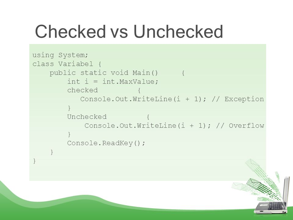 Checked vs Unchecked using System; class Variabel { public static void Main() { int i = int.MaxValue; checked { Console.Out.WriteLine(i + 1); // Exception } Unchecked { Console.Out.WriteLine(i + 1); // Overflow } Console.ReadKey(); }