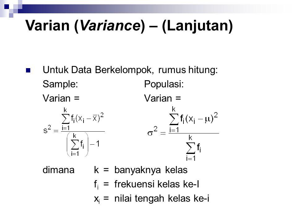 Untuk Data Berkelompok, rumus hitung: Sample: Populasi: Varian = dimanak=banyaknya kelas f i =frekuensi kelas ke-I x i =nilai tengah kelas ke-i Varian (Variance) – (Lanjutan)