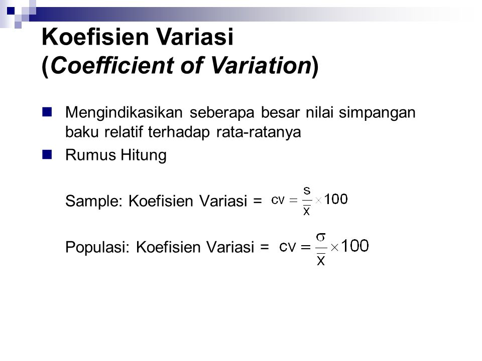 Mengindikasikan seberapa besar nilai simpangan baku relatif terhadap rata-ratanya Rumus Hitung Sample: Koefisien Variasi = Populasi: Koefisien Variasi = Koefisien Variasi (Coefficient of Variation)
