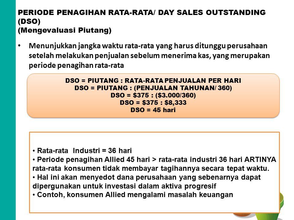 PERIODE PENAGIHAN RATA-RATA/ DAY SALES OUTSTANDING (DSO) (Mengevaluasi Piutang) Menunjukkan jangka waktu rata-rata yang harus ditunggu perusahaan sete