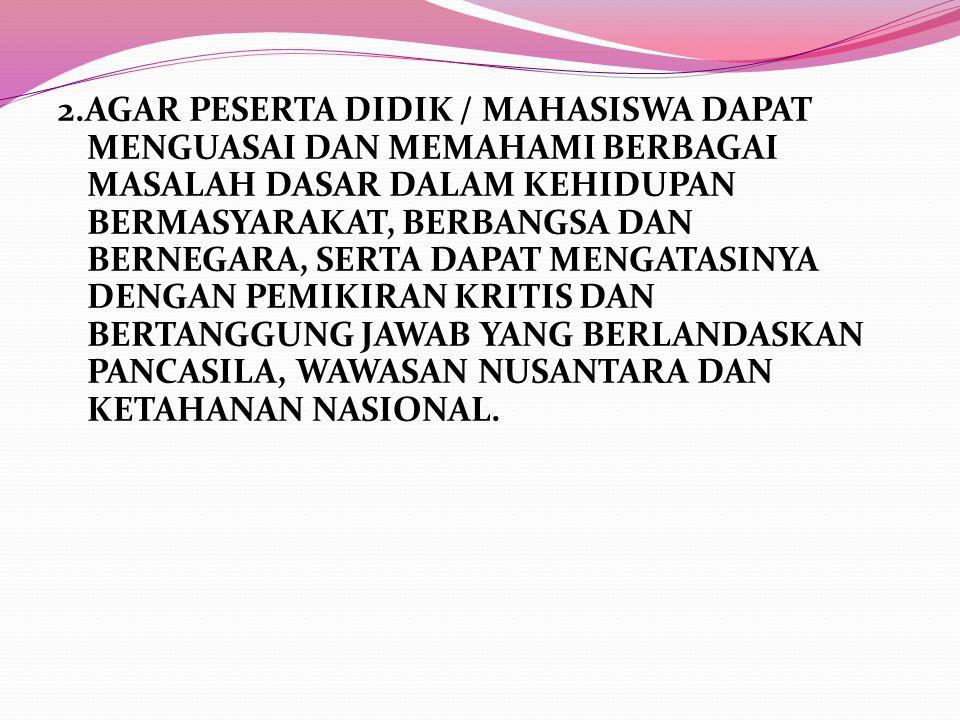2.AGAR PESERTA DIDIK / MAHASISWA DAPAT MENGUASAI DAN MEMAHAMI BERBAGAI MASALAH DASAR DALAM KEHIDUPAN BERMASYARAKAT, BERBANGSA DAN BERNEGARA, SERTA DAP