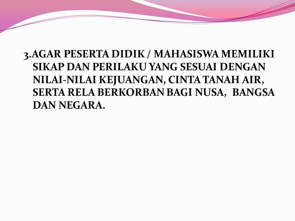 3.AGAR PESERTA DIDIK / MAHASISWA MEMILIKI SIKAP DAN PERILAKU YANG SESUAI DENGAN NILAI-NILAI KEJUANGAN, CINTA TANAH AIR, SERTA RELA BERKORBAN BAGI NUSA