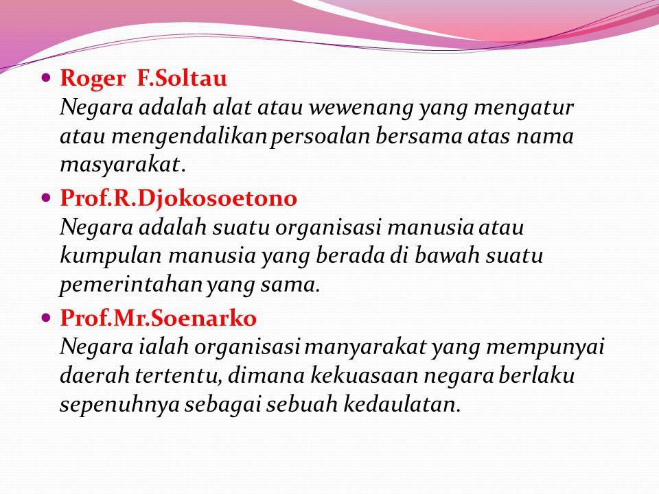 Roger F.Soltau Negara adalah alat atau wewenang yang mengatur atau mengendalikan persoalan bersama atas nama masyarakat. Prof.R.Djokosoetono Negara ad